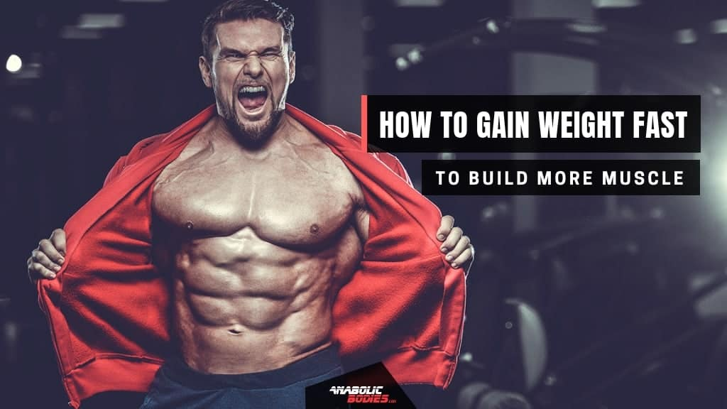 How To Gain Weight Fast And Build More Muscle- Anabolic Bodies™